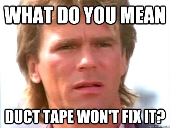 Meme McGyver - WHAT DO YOU MEAN - DUCT TAPE WON'T FIX IT?